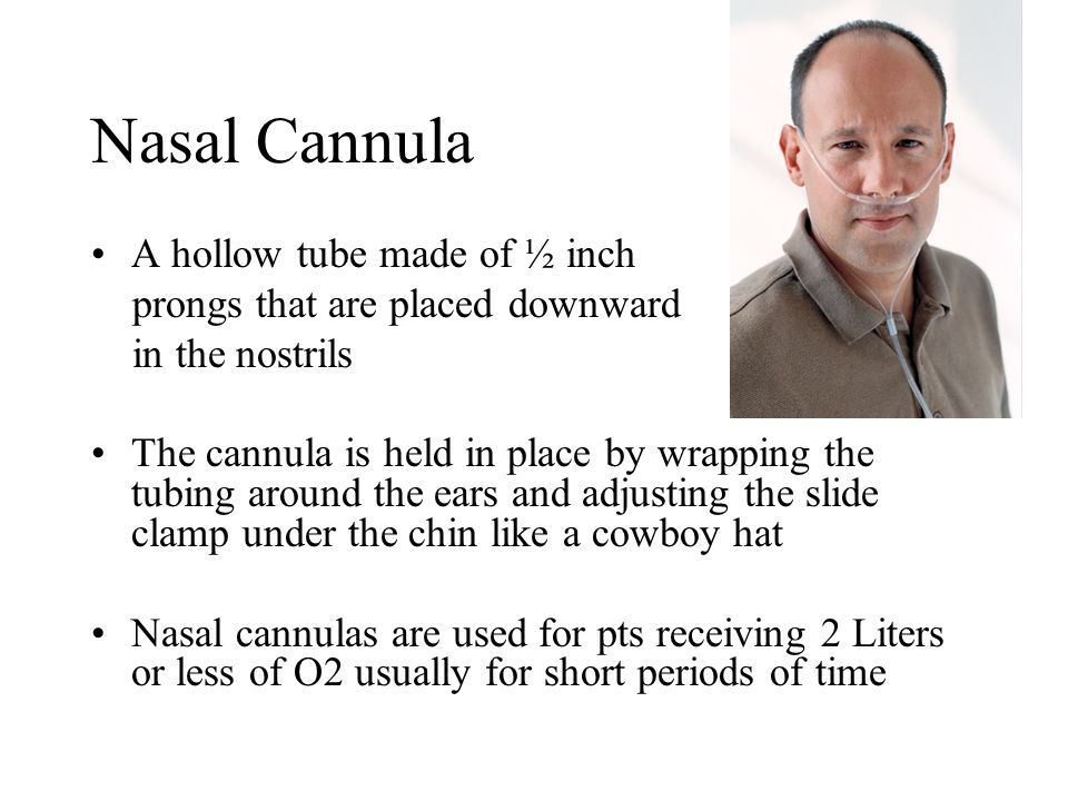 Nasal Cannula A hollow tube made of ½ inch prongs that are placed downward in the nostrils The cannula is held in place by wrapping the tubing around