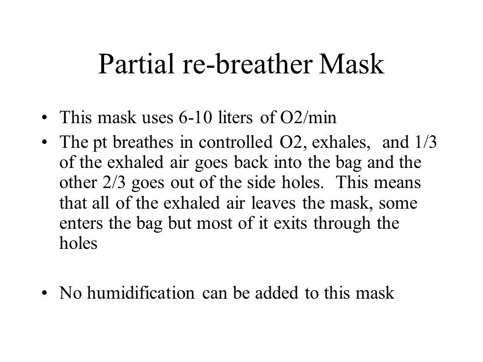 Partial re-breather Mask This mask uses 6-10 liters of O2/min The pt breathes in controlled O2, exhales, and 1/3 of the exhaled air goes back into the