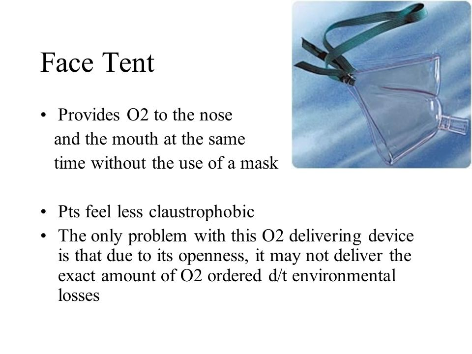 Face Tent Provides O2 to the nose and the mouth at the same time without the use of a mask Pts feel less claustrophobic The only problem with this O2