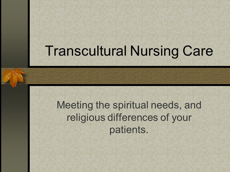 Transcultural Nursing Care Meeting the spiritual needs, and religious differences of your patients.