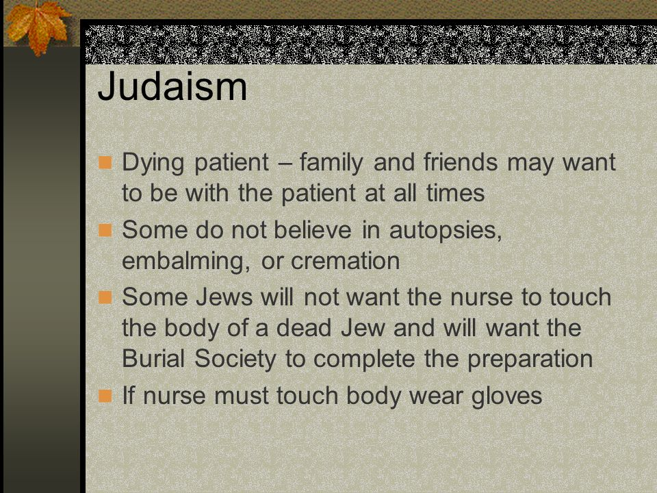Judaism Dying patient – family and friends may want to be with the patient at all times Some do not believe in autopsies, embalming, or cremation Some