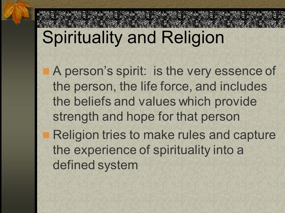 Spirituality and Religion A persons spirit: is the very essence of the person, the life force, and includes the beliefs and values which provide stren