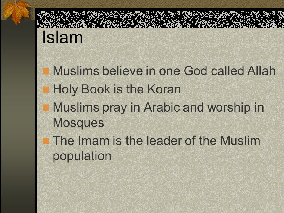 Islam Muslims believe in one God called Allah Holy Book is the Koran Muslims pray in Arabic and worship in Mosques The Imam is the leader of the Musli