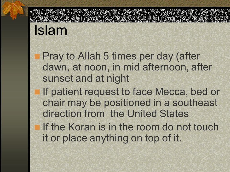 Islam Pray to Allah 5 times per day (after dawn, at noon, in mid afternoon, after sunset and at night If patient request to face Mecca, bed or chair m
