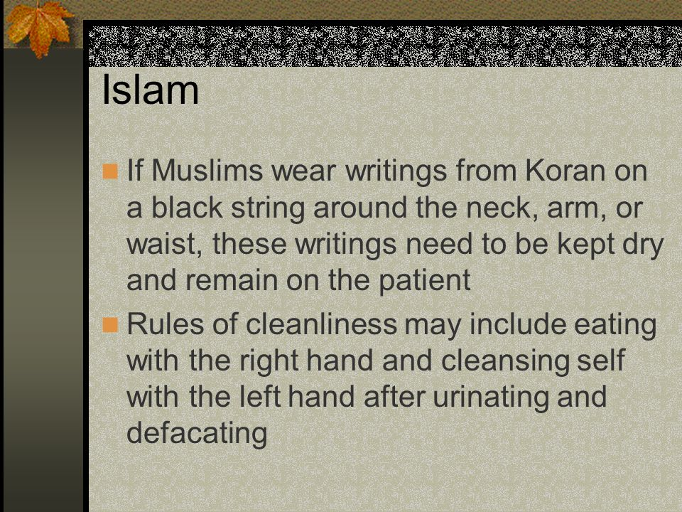 Islam If Muslims wear writings from Koran on a black string around the neck, arm, or waist, these writings need to be kept dry and remain on the patie