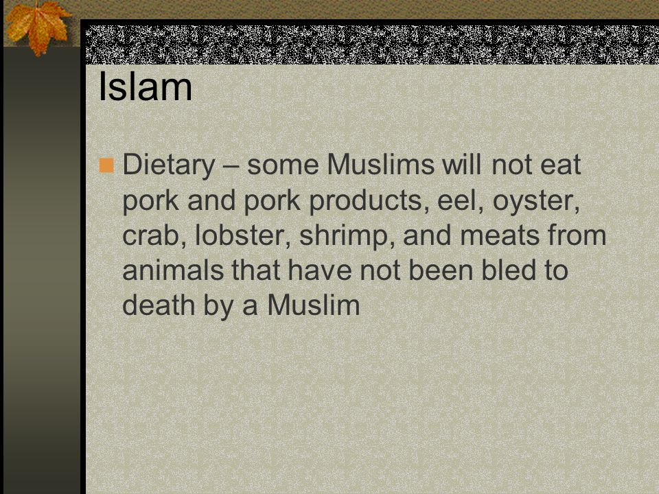 Islam Dietary – some Muslims will not eat pork and pork products, eel, oyster, crab, lobster, shrimp, and meats from animals that have not been bled t