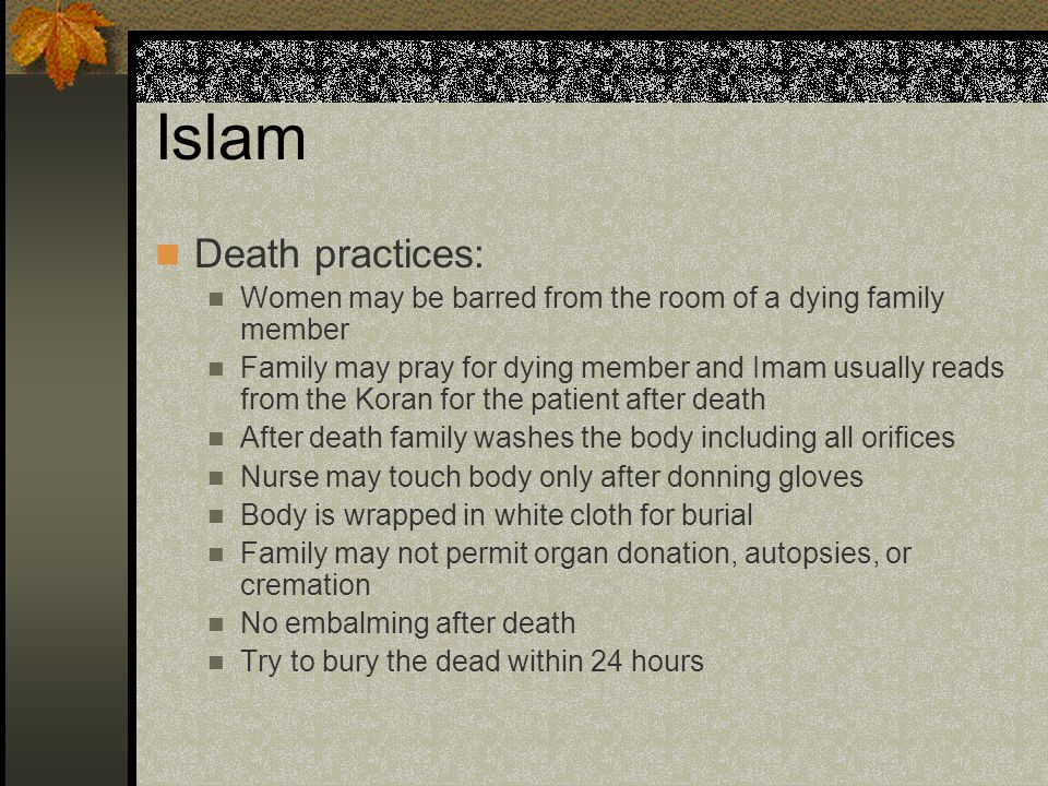 Islam Death practices: Women may be barred from the room of a dying family member Family may pray for dying member and Imam usually reads from the Kor
