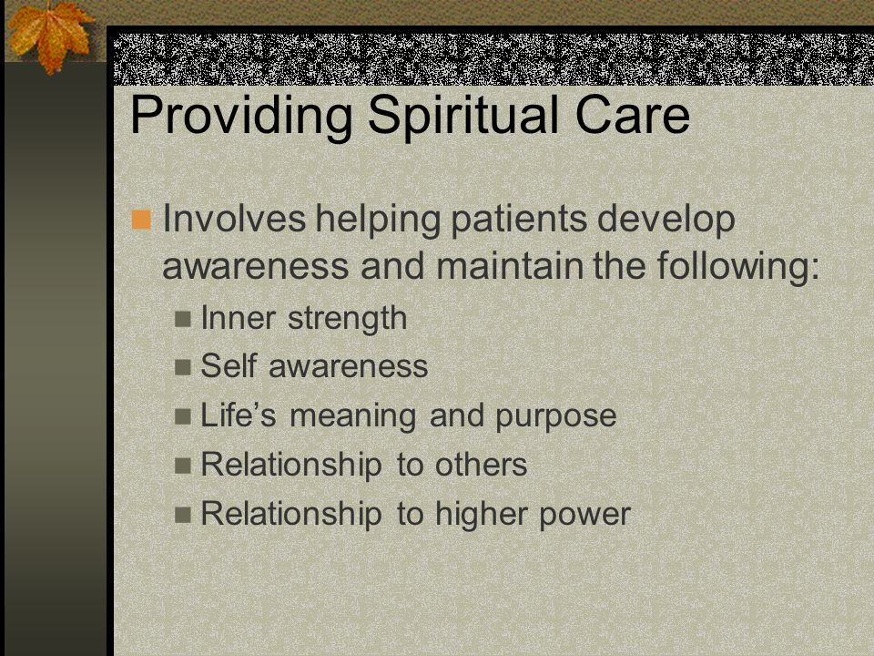 Providing Spiritual Care Involves helping patients develop awareness and maintain the following: Inner strength Self awareness Lifes meaning and purpo
