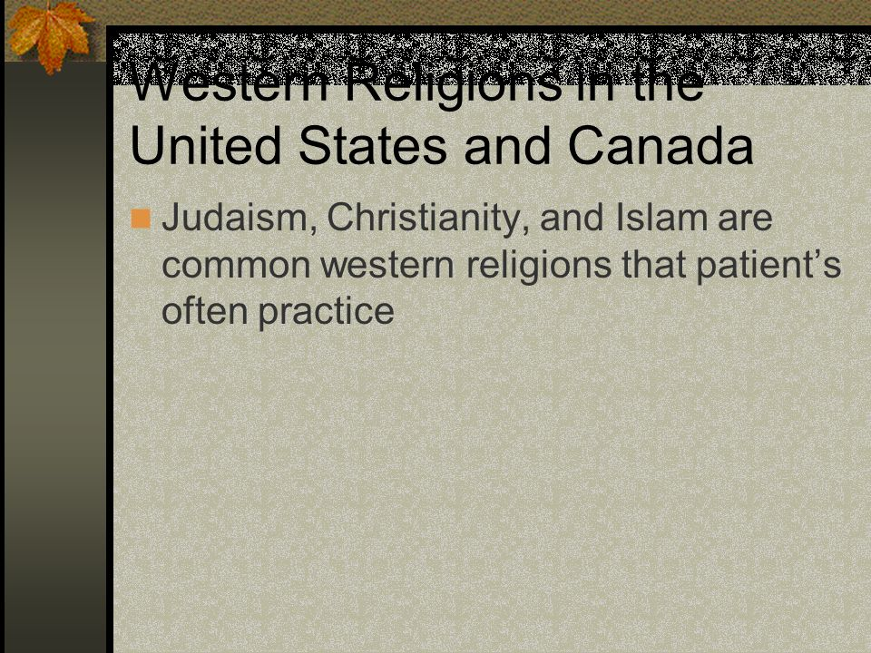 Western Religions in the United States and Canada Judaism, Christianity, and Islam are common western religions that patients often practice