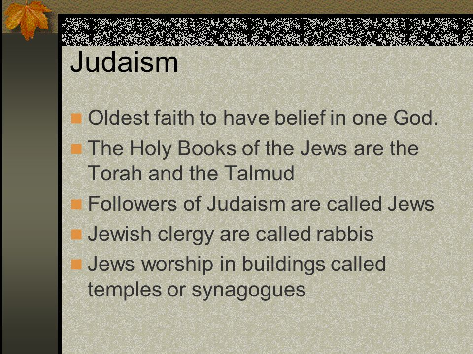 Judaism Oldest faith to have belief in one God. The Holy Books of the Jews are the Torah and the Talmud Followers of Judaism are called Jews Jewish cl
