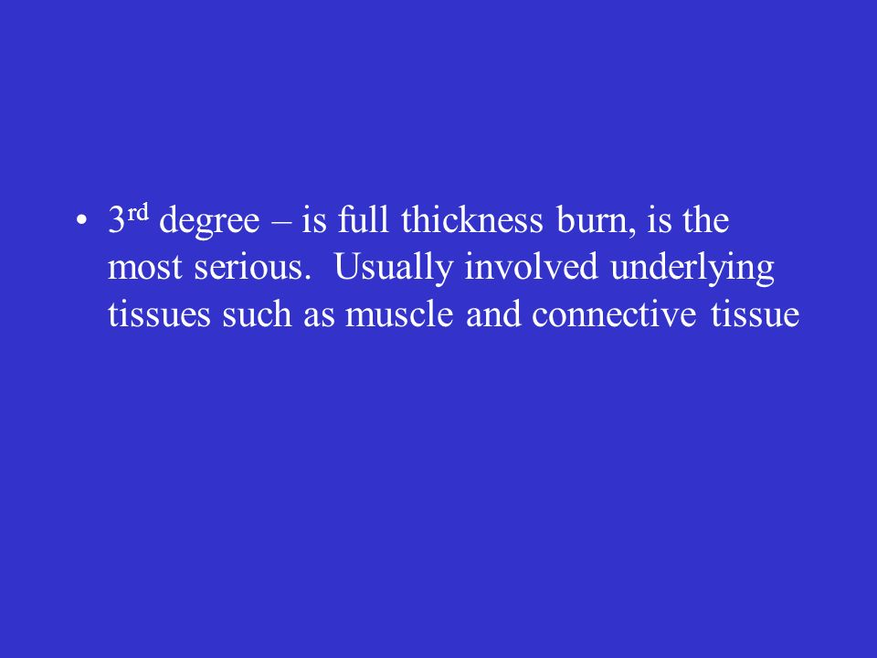 3 rd degree – is full thickness burn, is the most serious. Usually involved underlying tissues such as muscle and connective tissue