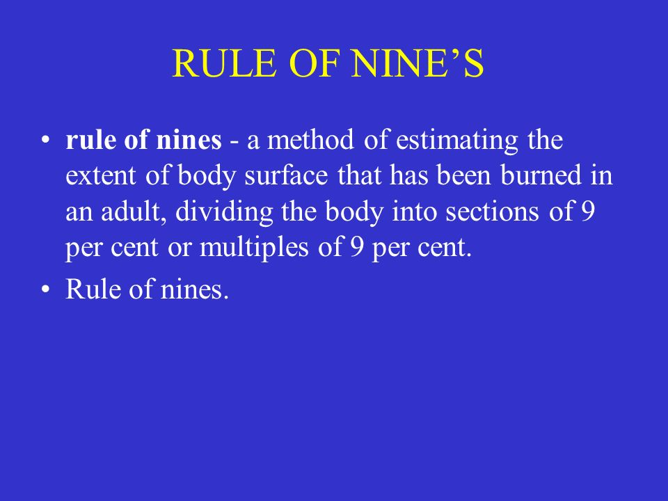 rule of nines - a method of estimating the extent of body surface that has been burned in an adult, dividing the body into sections of 9 per cent or m