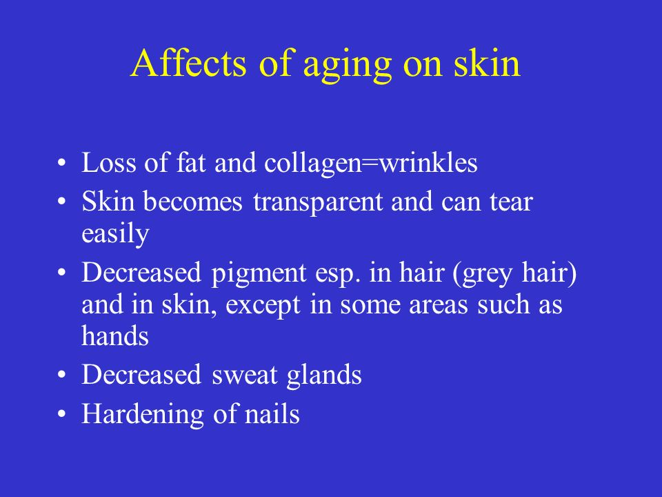 Affects of aging on skin Loss of fat and collagen=wrinkles Skin becomes transparent and can tear easily Decreased pigment esp. in hair (grey hair) and
