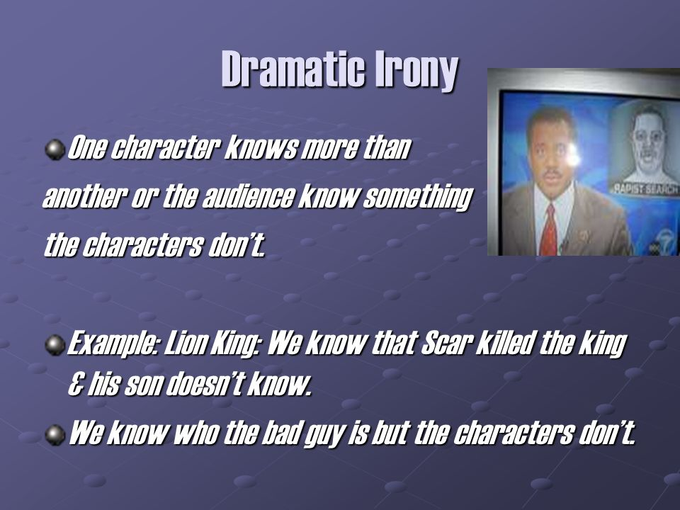 Dramatic Irony One character knows more than another or the audience know something the characters dont.