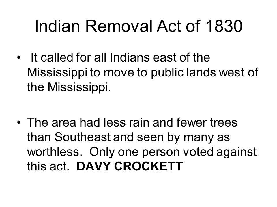 Indian Removal Act of 1830 It called for all Indians east of the Mississippi to move to public lands west of the Mississippi.