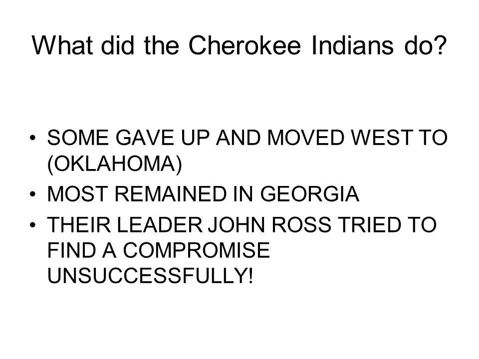 SOME GAVE UP AND MOVED WEST TO (OKLAHOMA) MOST REMAINED IN GEORGIA THEIR LEADER JOHN ROSS TRIED TO FIND A COMPROMISE UNSUCCESSFULLY! What did the Cher