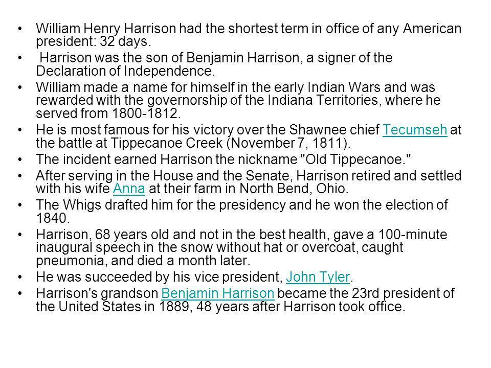 William Henry Harrison had the shortest term in office of any American president: 32 days. Harrison was the son of Benjamin Harrison, a signer of the