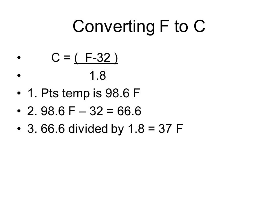 Converting F to C C = ( F-32 ) 1.8 1. Pts temp is 98.6 F 2. 98.6 F – 32 = 66.6 3. 66.6 divided by 1.8 = 37 F