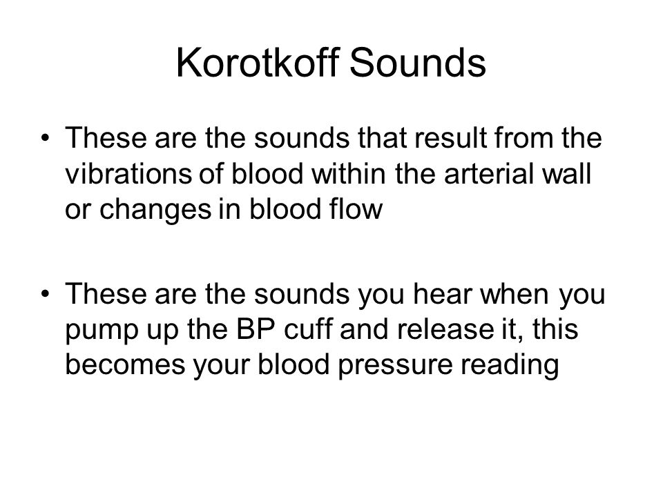 Korotkoff Sounds These are the sounds that result from the vibrations of blood within the arterial wall or changes in blood flow These are the sounds