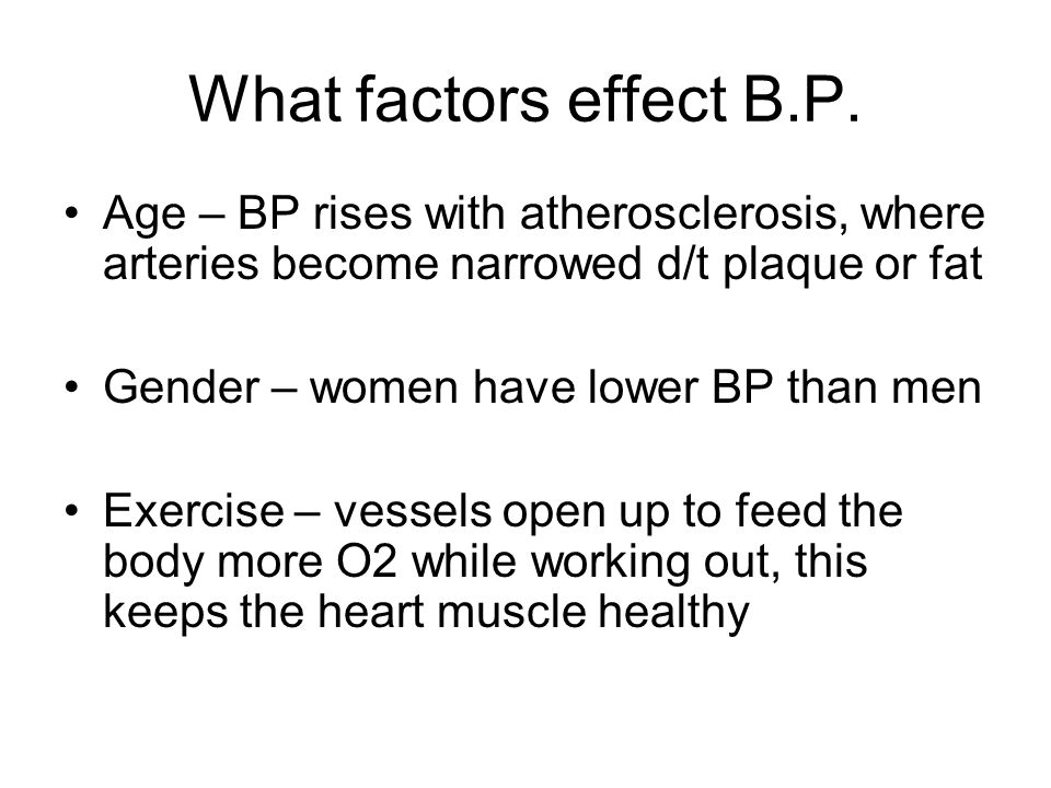 What factors effect B.P. Age – BP rises with atherosclerosis, where arteries become narrowed d/t plaque or fat Gender – women have lower BP than men E