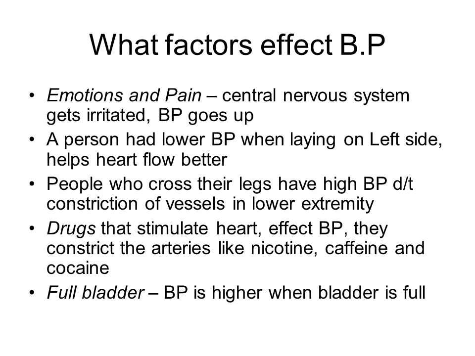 What factors effect B.P Emotions and Pain – central nervous system gets irritated, BP goes up A person had lower BP when laying on Left side, helps he
