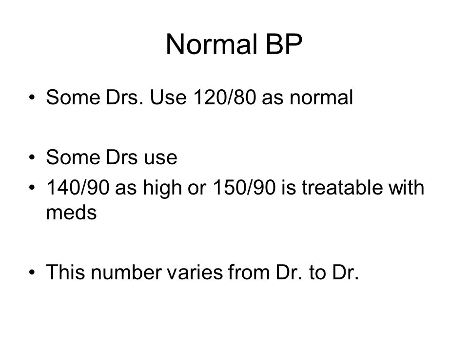 Normal BP Some Drs. Use 120/80 as normal Some Drs use 140/90 as high or 150/90 is treatable with meds This number varies from Dr. to Dr.