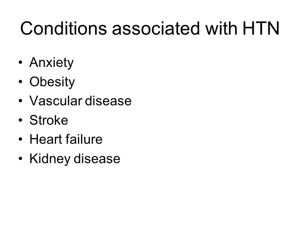Conditions associated with HTN Anxiety Obesity Vascular disease Stroke Heart failure Kidney disease