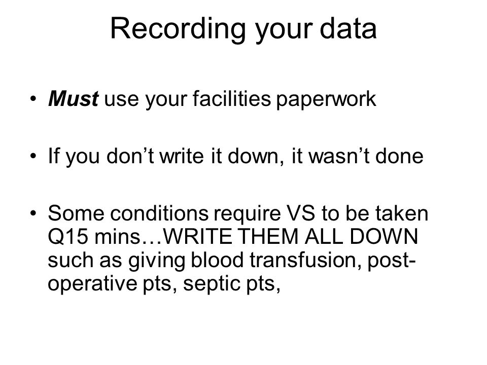 Recording your data Must use your facilities paperwork If you dont write it down, it wasnt done Some conditions require VS to be taken Q15 mins…WRITE
