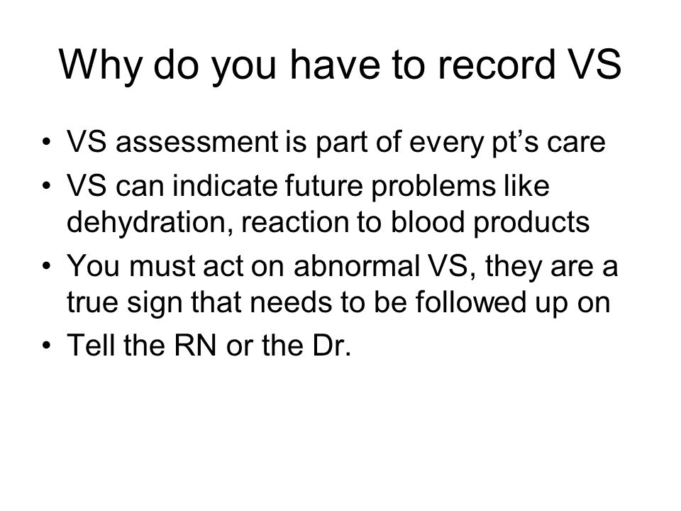 Why do you have to record VS VS assessment is part of every pts care VS can indicate future problems like dehydration, reaction to blood products You