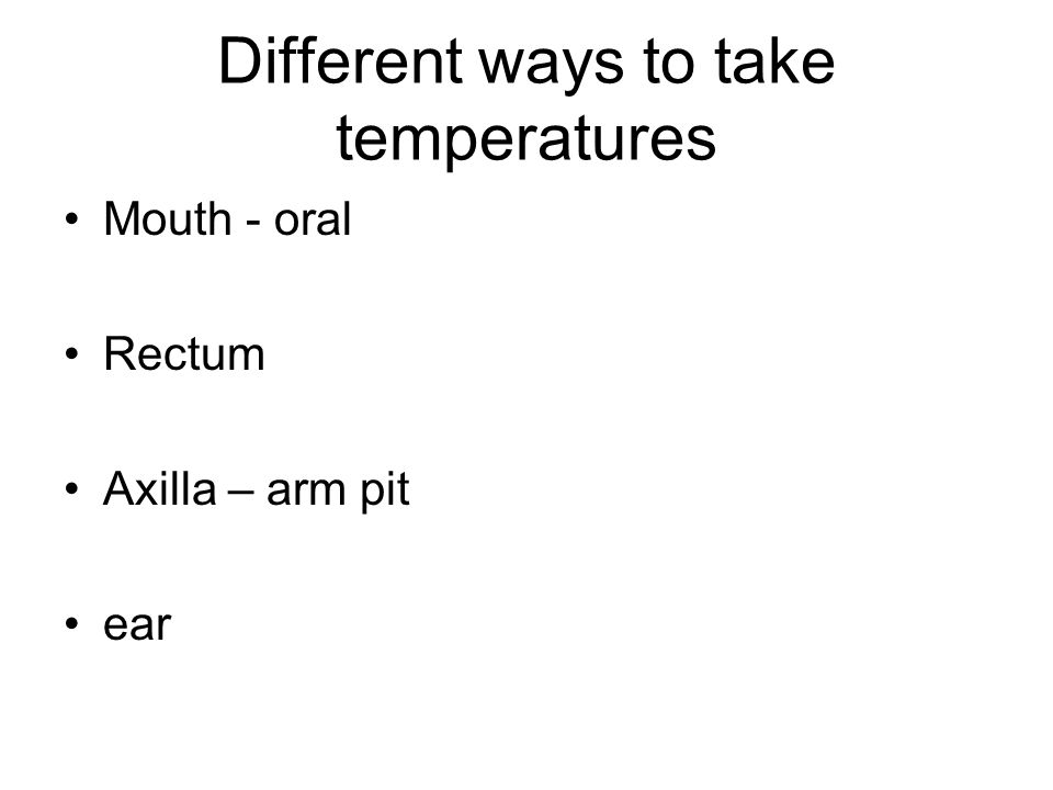Different ways to take temperatures Mouth - oral Rectum Axilla – arm pit ear