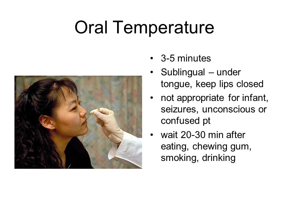 Oral Temperature 3-5 minutes Sublingual – under tongue, keep lips closed not appropriate for infant, seizures, unconscious or confused pt wait 20-30 m