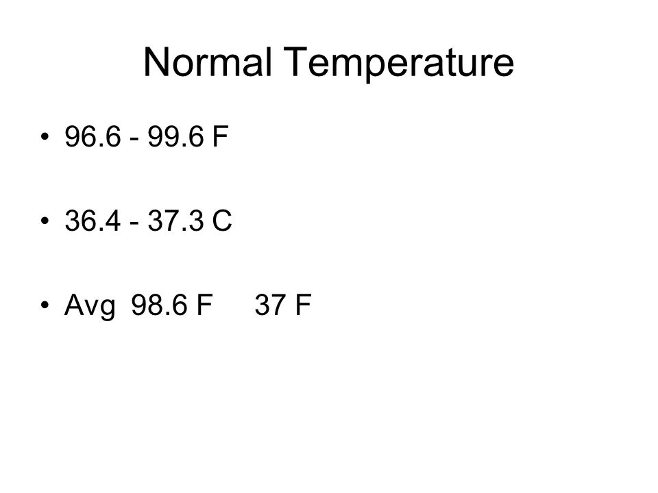 Normal Temperature 96.6 - 99.6 F 36.4 - 37.3 C Avg 98.6 F 37 F