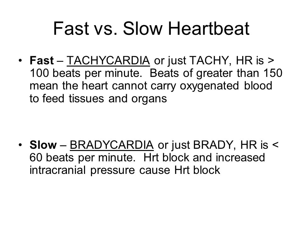 Fast vs. Slow Heartbeat Fast – TACHYCARDIA or just TACHY, HR is > 100 beats per minute. Beats of greater than 150 mean the heart cannot carry oxygenat