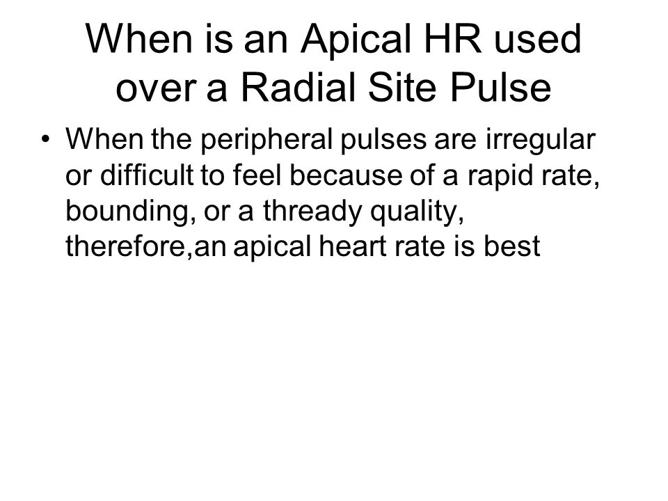 When is an Apical HR used over a Radial Site Pulse When the peripheral pulses are irregular or difficult to feel because of a rapid rate, bounding, or