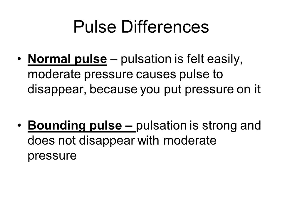 Pulse Differences Normal pulse – pulsation is felt easily, moderate pressure causes pulse to disappear, because you put pressure on it Bounding pulse