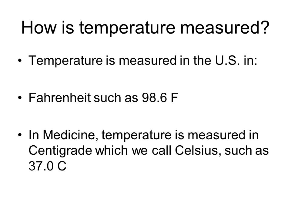 How is temperature measured? Temperature is measured in the U.S. in: Fahrenheit such as 98.6 F In Medicine, temperature is measured in Centigrade whic
