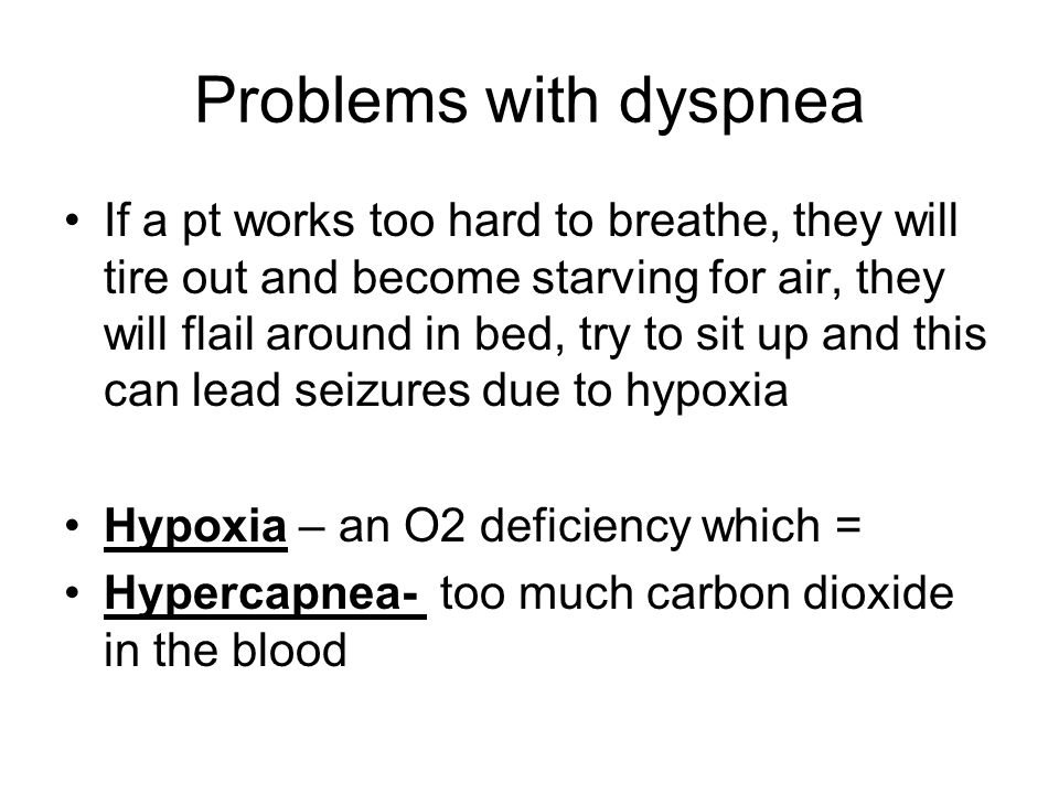 Problems with dyspnea If a pt works too hard to breathe, they will tire out and become starving for air, they will flail around in bed, try to sit up