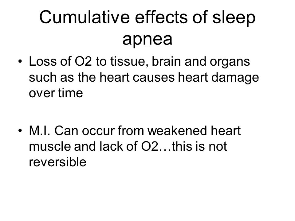 Cumulative effects of sleep apnea Loss of O2 to tissue, brain and organs such as the heart causes heart damage over time M.I. Can occur from weakened