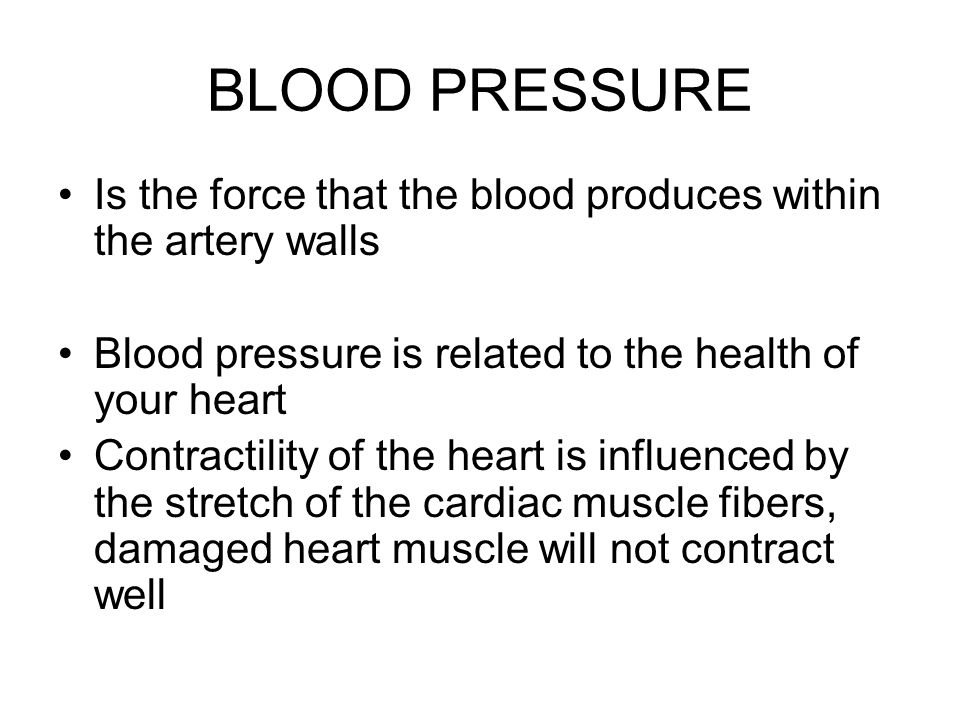 BLOOD PRESSURE Is the force that the blood produces within the artery walls Blood pressure is related to the health of your heart Contractility of the