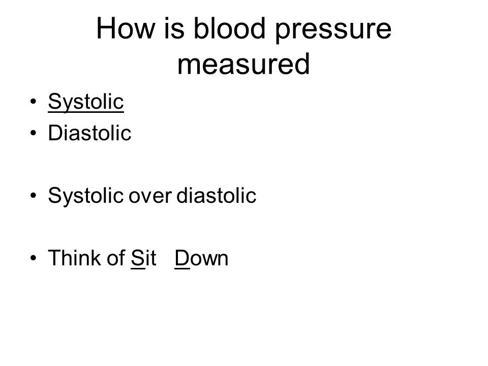 How is blood pressure measured Systolic Diastolic Systolic over diastolic Think of Sit Down