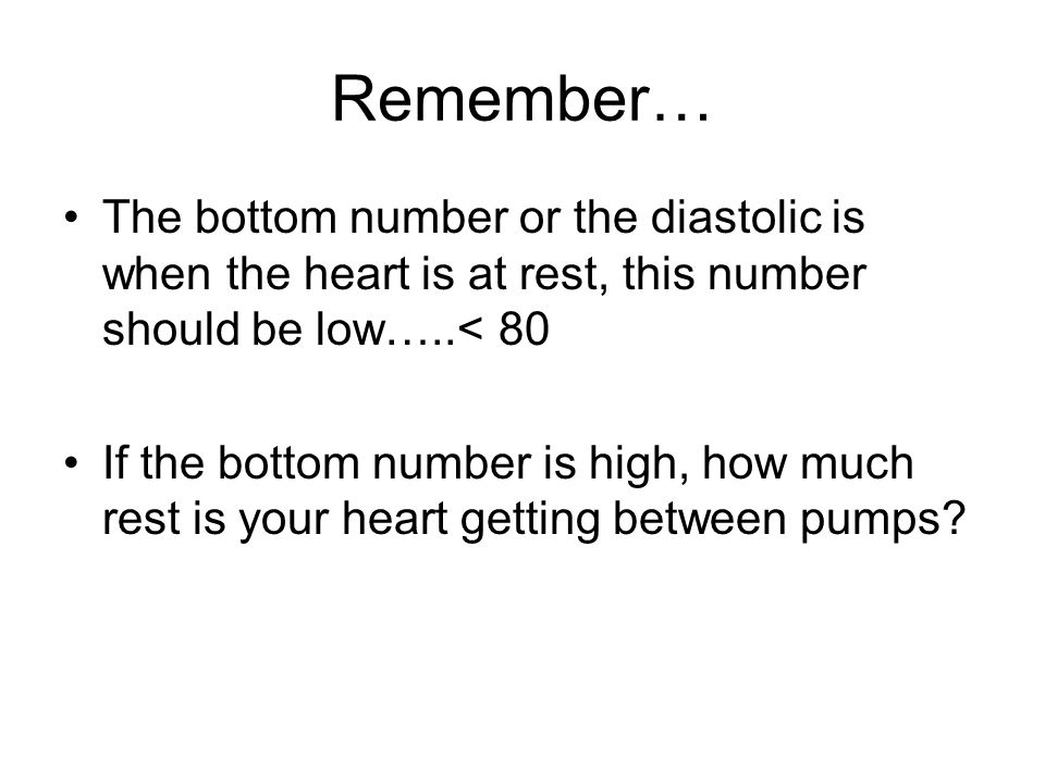 Remember… The bottom number or the diastolic is when the heart is at rest, this number should be low…..< 80 If the bottom number is high, how much res