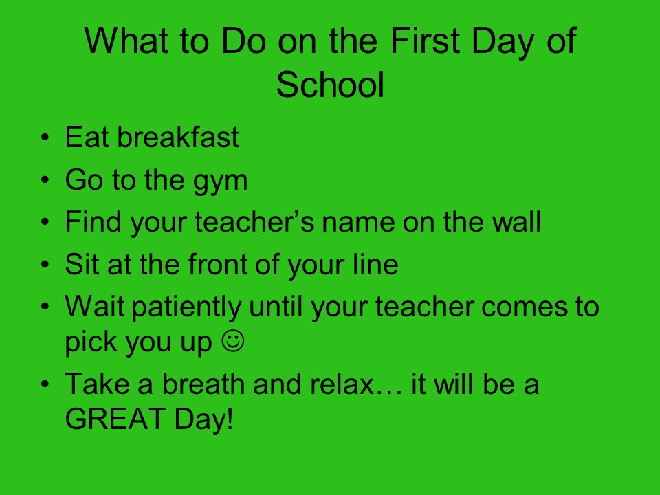 What to Do on the First Day of School Eat breakfast Go to the gym Find your teachers name on the wall Sit at the front of your line Wait patiently unt