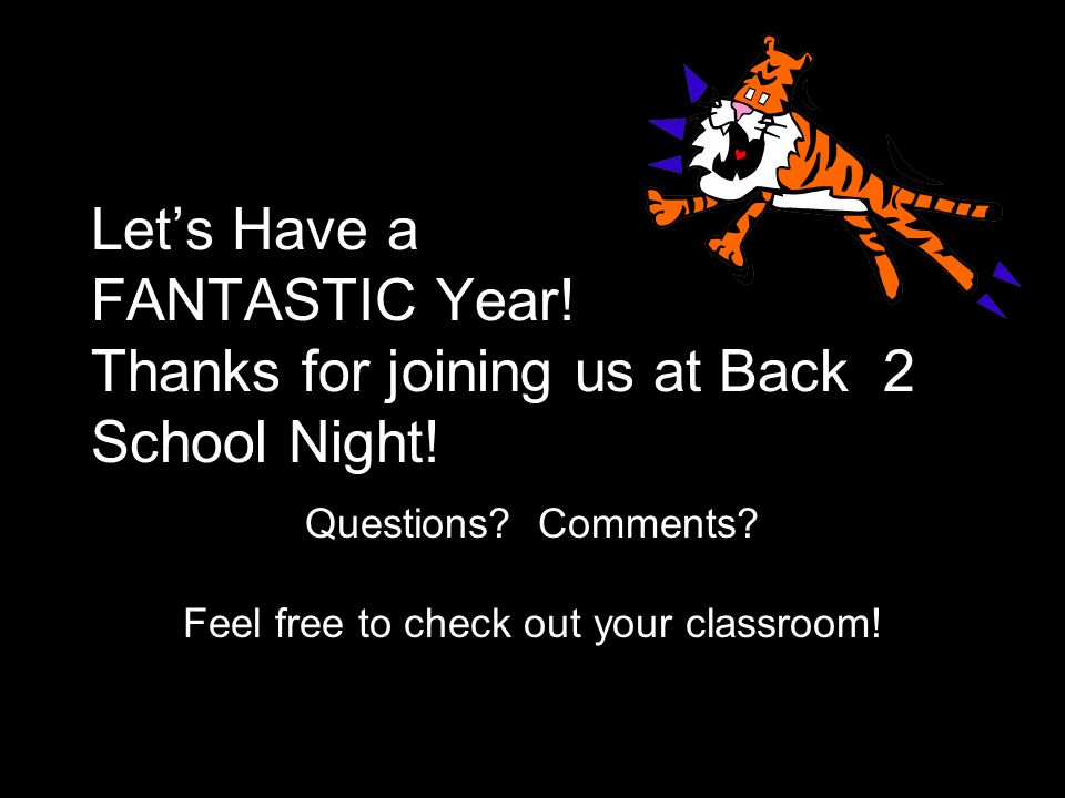 Lets Have a FANTASTIC Year! Thanks for joining us at Back 2 School Night! Questions? Comments? Feel free to check out your classroom!