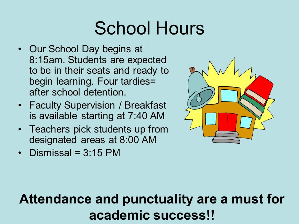 School Hours Our School Day begins at 8:15am. Students are expected to be in their seats and ready to begin learning. Four tardies= after school deten