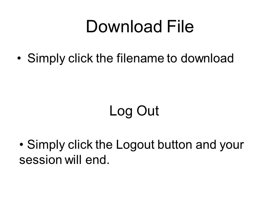Download File Simply click the filename to download Log Out Simply click the Logout button and your session will end.