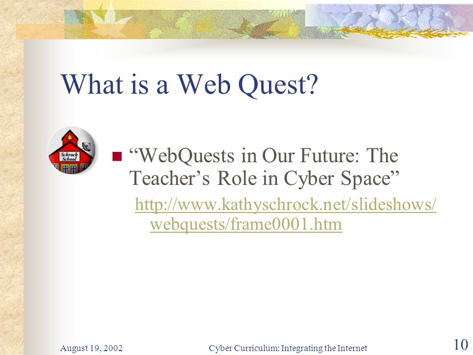 August 19, 2002Cyber Curriculum: Integrating the Internet 10 WebQuests in Our Future: The Teachers Role in Cyber Space http://www.kathyschrock.net/slideshows/ webquests/frame0001.htm What is a Web Quest