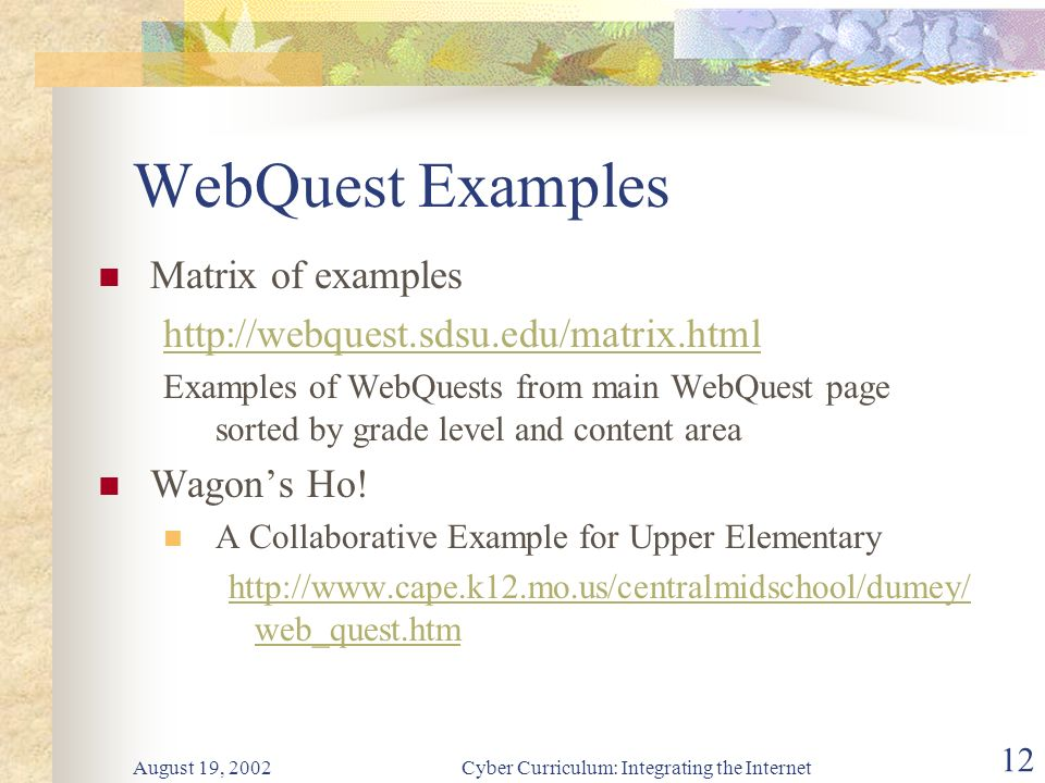 August 19, 2002Cyber Curriculum: Integrating the Internet 12 WebQuest Examples Matrix of examples http://webquest.sdsu.edu/matrix.html Examples of WebQuests from main WebQuest page sorted by grade level and content area Wagons Ho.