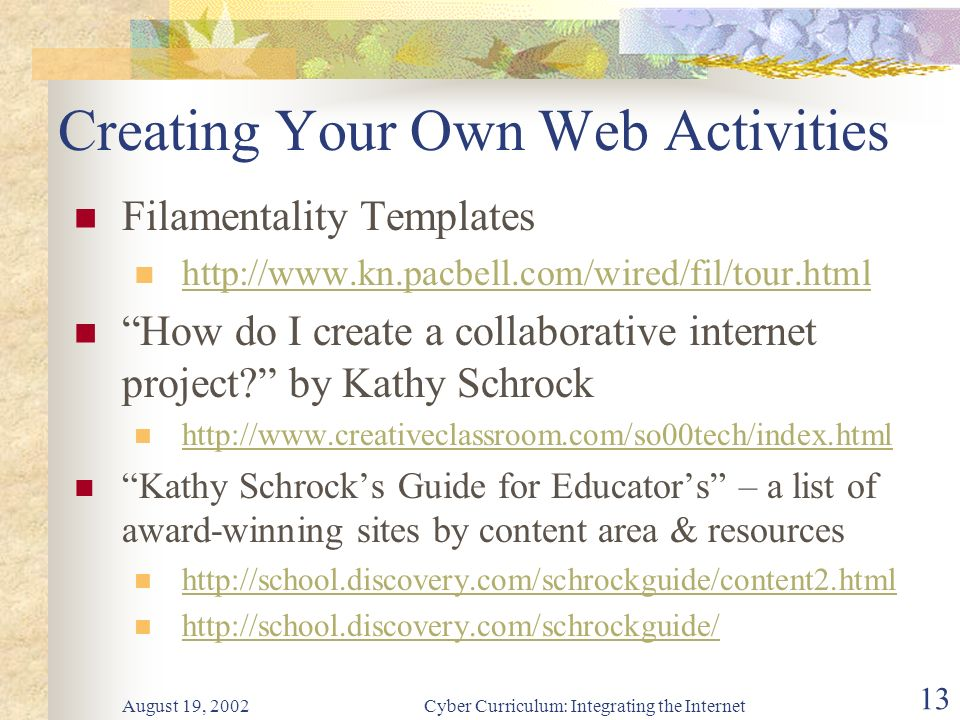 August 19, 2002Cyber Curriculum: Integrating the Internet 13 Creating Your Own Web Activities Filamentality Templates http://www.kn.pacbell.com/wired/fil/tour.html How do I create a collaborative internet project.