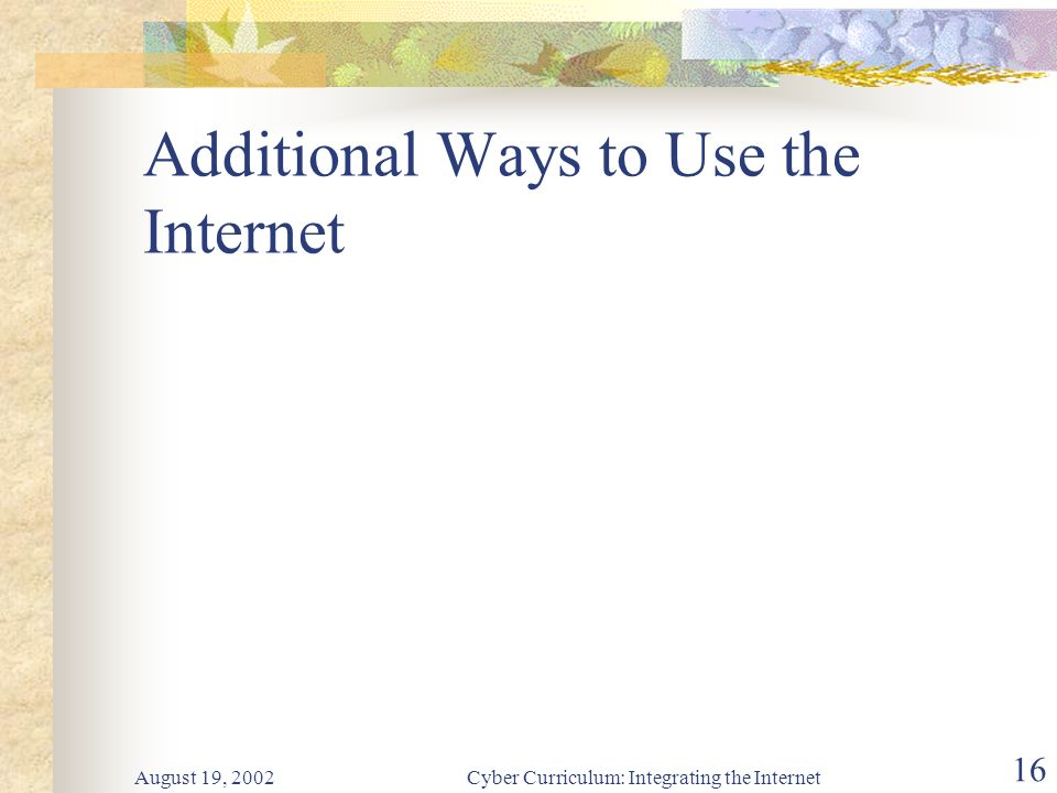 August 19, 2002Cyber Curriculum: Integrating the Internet 16 Additional Ways to Use the Internet