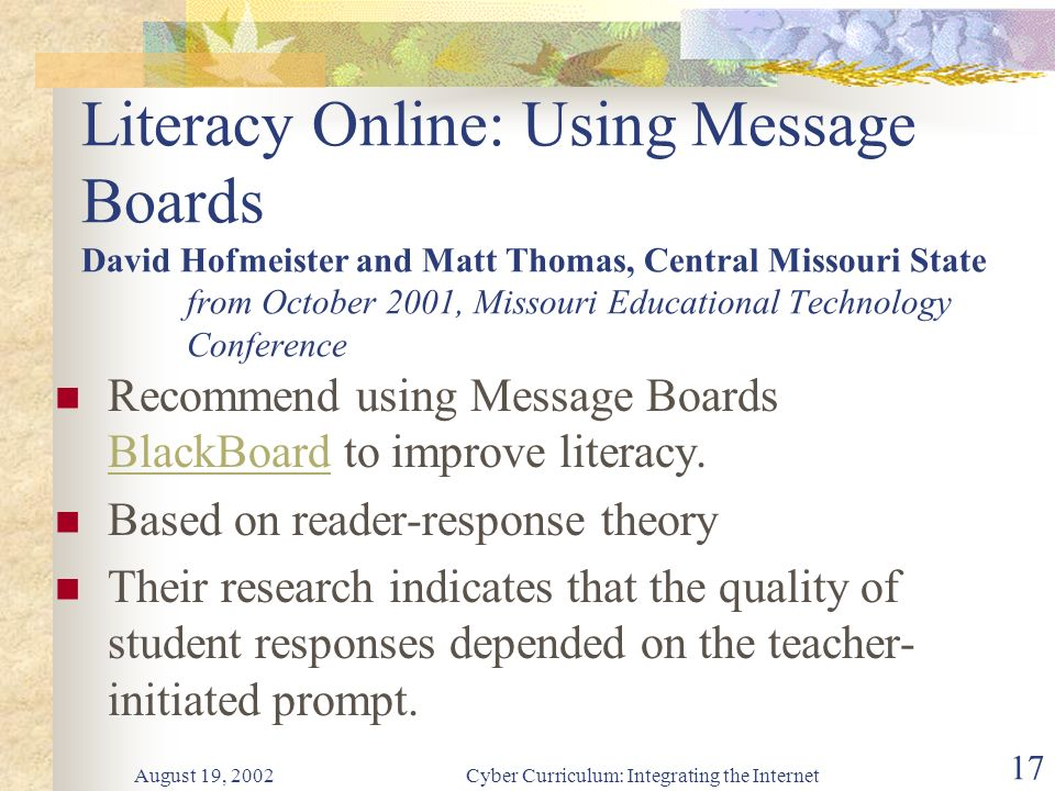 August 19, 2002Cyber Curriculum: Integrating the Internet 17 Literacy Online: Using Message Boards David Hofmeister and Matt Thomas, Central Missouri State from October 2001, Missouri Educational Technology Conference Recommend using Message Boards BlackBoard to improve literacy.
